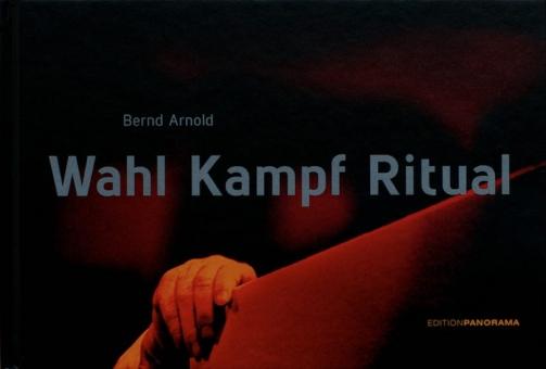 ARNOLD, Bernd - Wahl Kampf Ritual. 113 Bilder aus Bundestagswahlkämpfen von 1984-2013